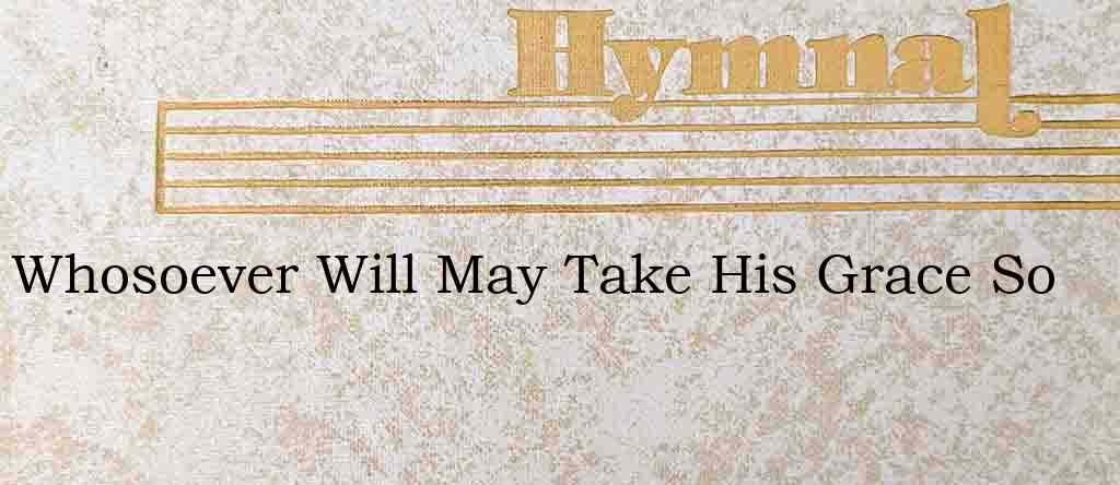 Whosoever Will May Take His Grace So – Hymn Lyrics