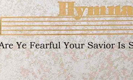 Why Are Ye Fearful Your Savior Is Saying – Hymn Lyrics