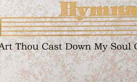 Why Art Thou Cast Down My Soul O What – Hymn Lyrics