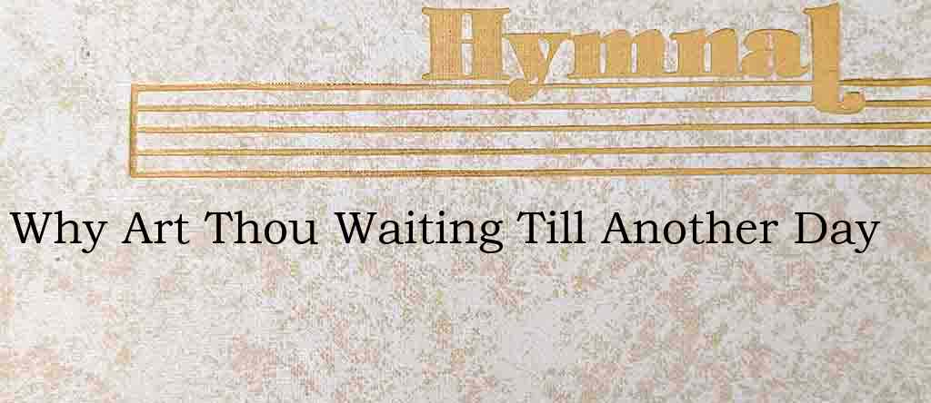 Why Art Thou Waiting Till Another Day – Hymn Lyrics