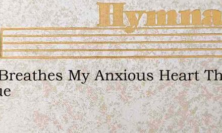 Why Breathes My Anxious Heart The Freque – Hymn Lyrics