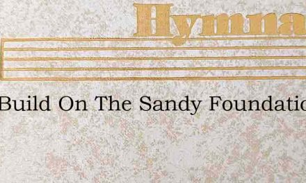 Why Build On The Sandy Foundation – Hymn Lyrics