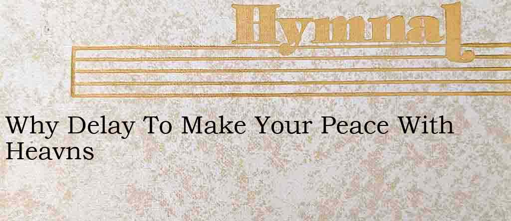 Why Delay To Make Your Peace With Heavns – Hymn Lyrics