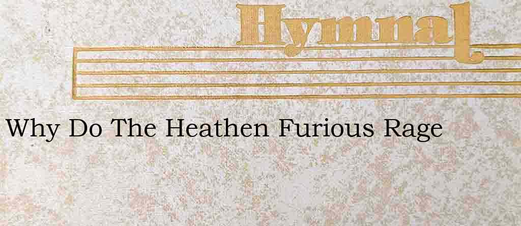 Why Do The Heathen Furious Rage – Hymn Lyrics