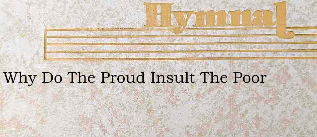 Why Do The Proud Insult The Poor – Hymn Lyrics