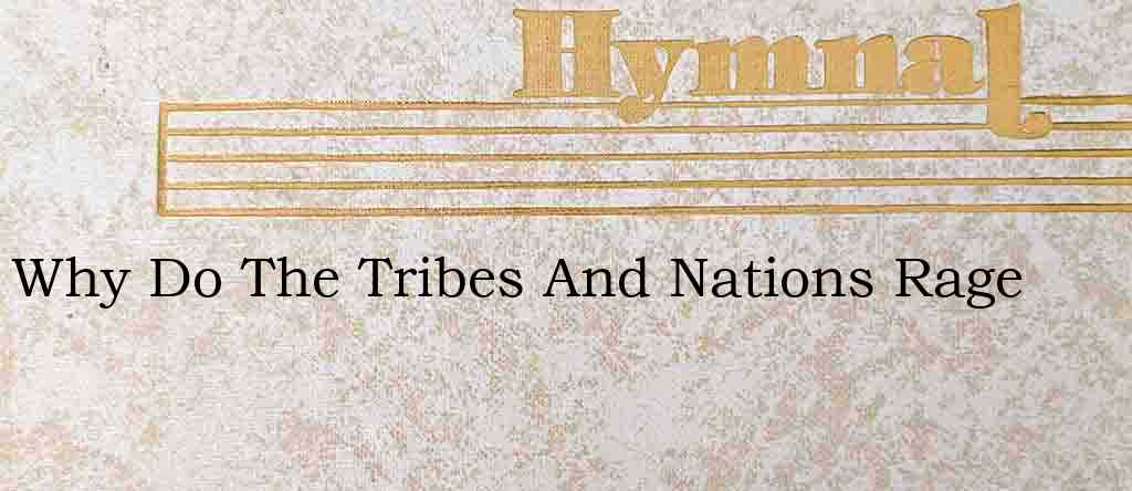 Why Do The Tribes And Nations Rage – Hymn Lyrics