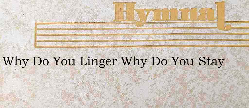 Why Do You Linger Why Do You Stay – Hymn Lyrics
