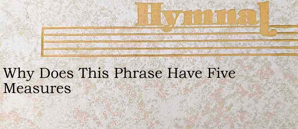 Why Does This Phrase Have Five Measures – Hymn Lyrics