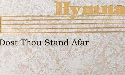 Why Dost Thou Stand Afar – Hymn Lyrics