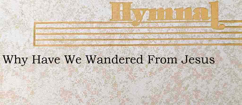 Why Have We Wandered From Jesus – Hymn Lyrics