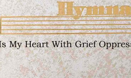 Why Is My Heart With Grief Oppressed – Hymn Lyrics
