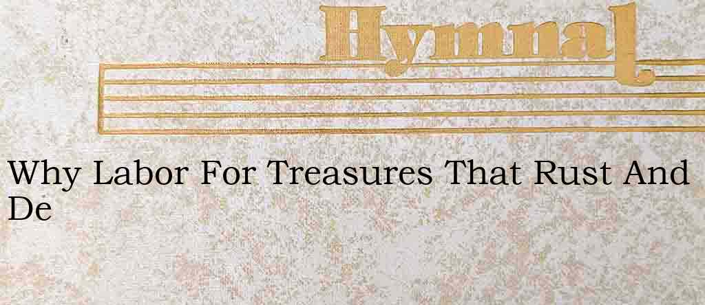 Why Labor For Treasures That Rust And De – Hymn Lyrics