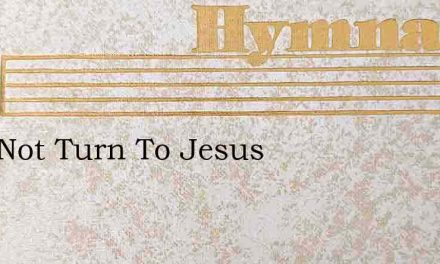 Why Not Turn To Jesus – Hymn Lyrics