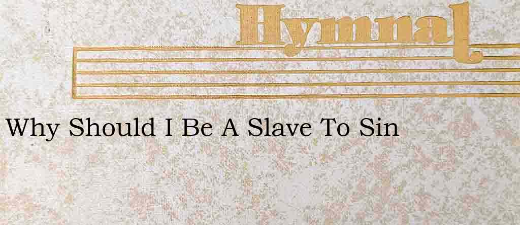 Why Should I Be A Slave To Sin – Hymn Lyrics