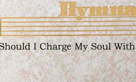 Why Should I Charge My Soul With Care – Hymn Lyrics
