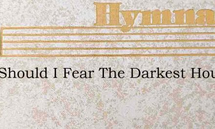 Why Should I Fear The Darkest Hour – Hymn Lyrics