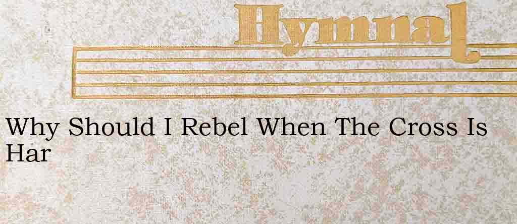 Why Should I Rebel When The Cross Is Har – Hymn Lyrics