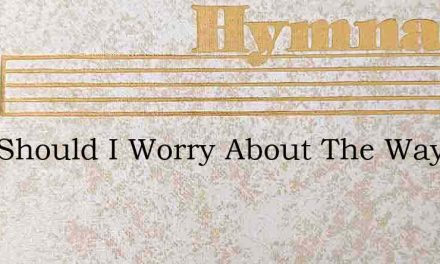 Why Should I Worry About The Way – Hymn Lyrics