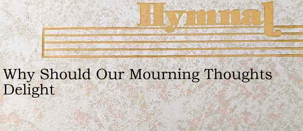 Why Should Our Mourning Thoughts Delight – Hymn Lyrics
