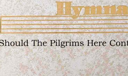 Why Should The Pilgrims Here Contend – Hymn Lyrics