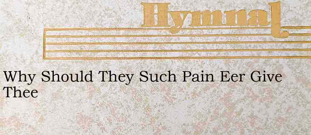 Why Should They Such Pain Eer Give Thee – Hymn Lyrics