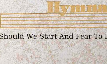 Why Should We Start And Fear To Die – Hymn Lyrics