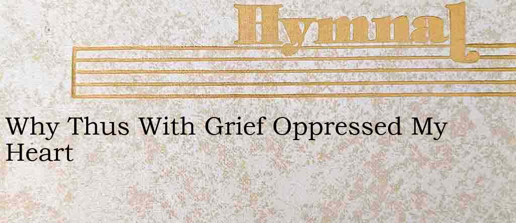 Why Thus With Grief Oppressed My Heart – Hymn Lyrics