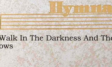 Why Walk In The Darkness And The Shadows – Hymn Lyrics