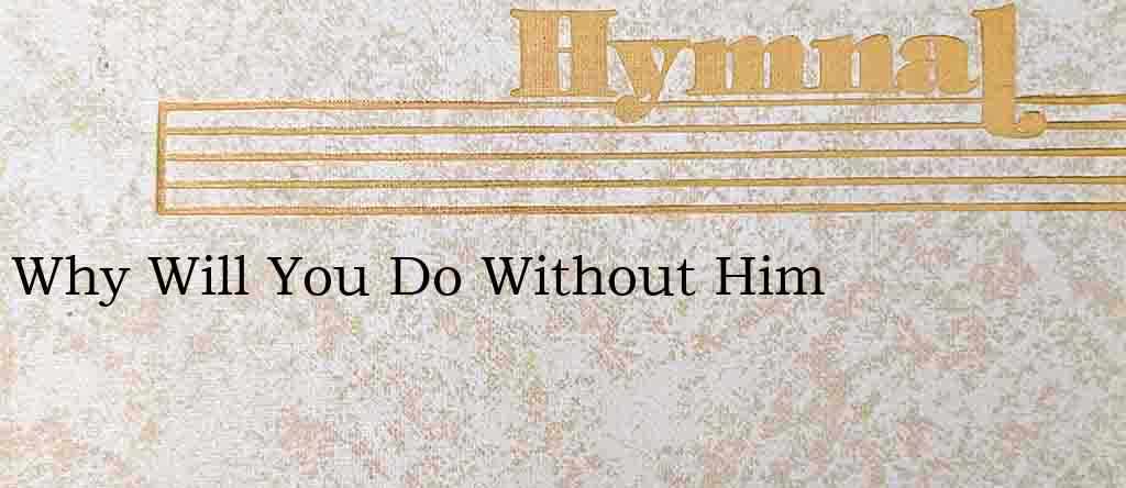 Why Will You Do Without Him – Hymn Lyrics