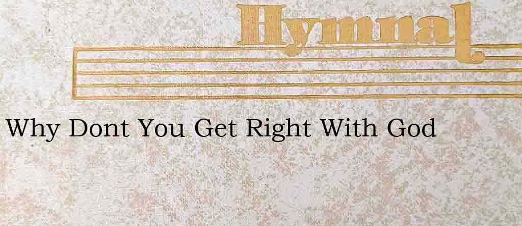 Why Dont You Get Right With God – Hymn Lyrics