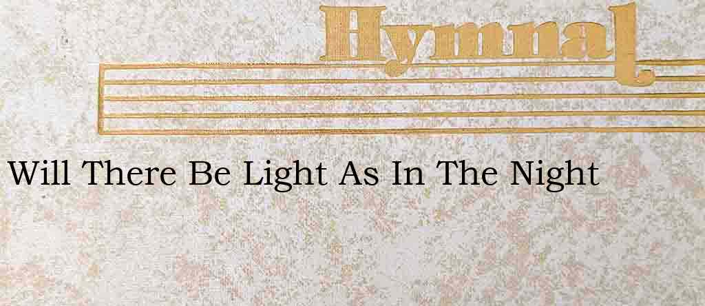 Will There Be Light As In The Night – Hymn Lyrics