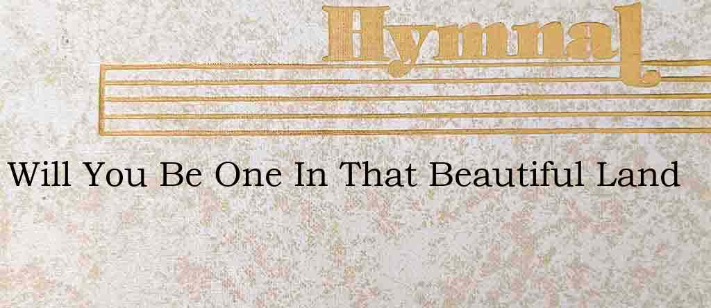 Will You Be One In That Beautiful Land – Hymn Lyrics