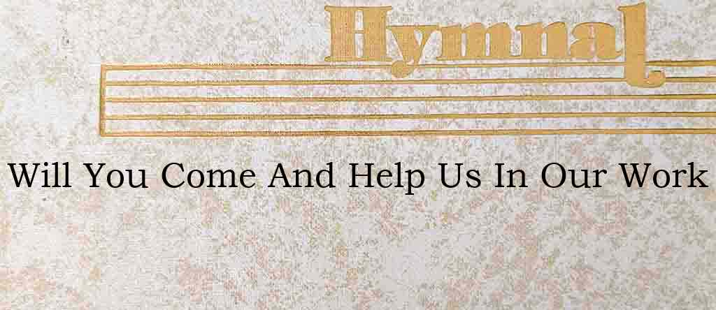 Will You Come And Help Us In Our Work – Hymn Lyrics