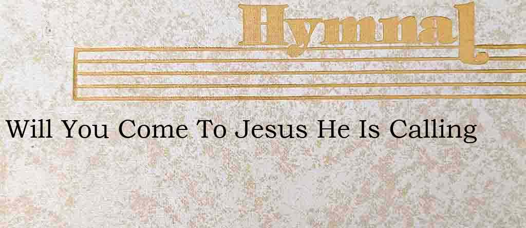 Will You Come To Jesus He Is Calling – Hymn Lyrics