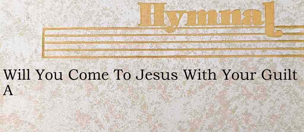 Will You Come To Jesus With Your Guilt A – Hymn Lyrics