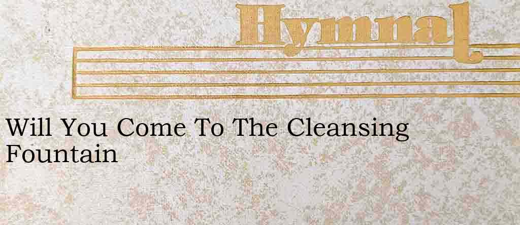 Will You Come To The Cleansing Fountain – Hymn Lyrics