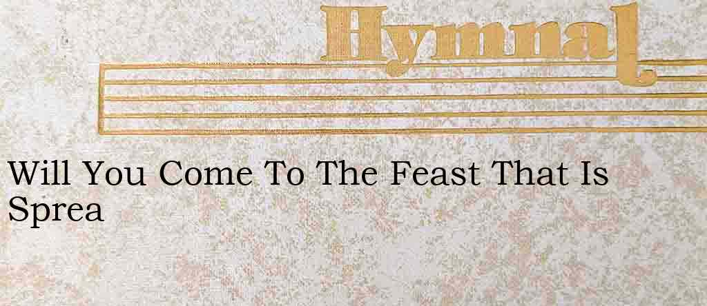 Will You Come To The Feast That Is Sprea – Hymn Lyrics