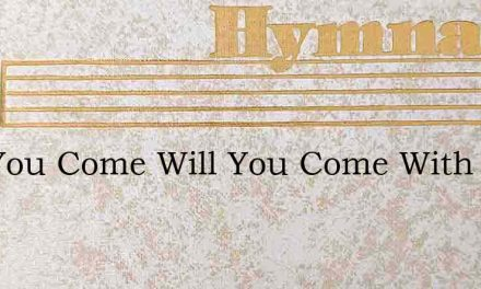 Will You Come Will You Come With Your Po – Hymn Lyrics