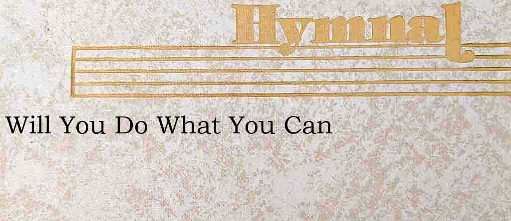 Will You Do What You Can – Hymn Lyrics