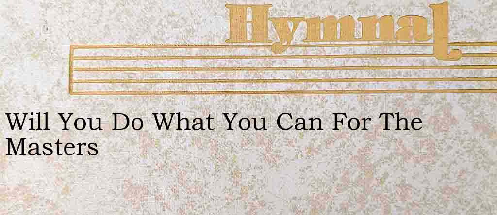 Will You Do What You Can For The Masters – Hymn Lyrics