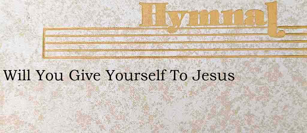 Will You Give Yourself To Jesus – Hymn Lyrics