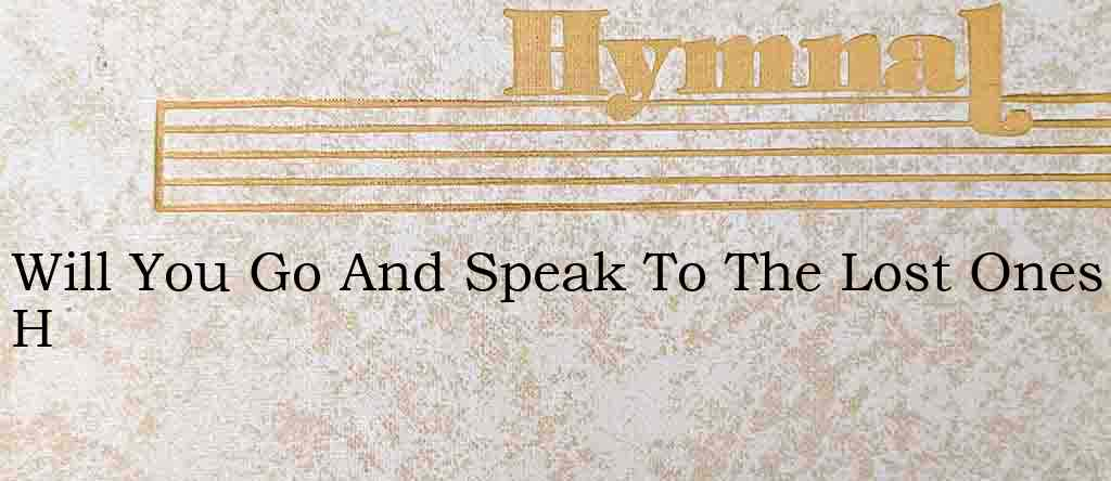 Will You Go And Speak To The Lost Ones H – Hymn Lyrics