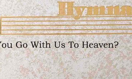 Will You Go With Us To Heaven? – Hymn Lyrics