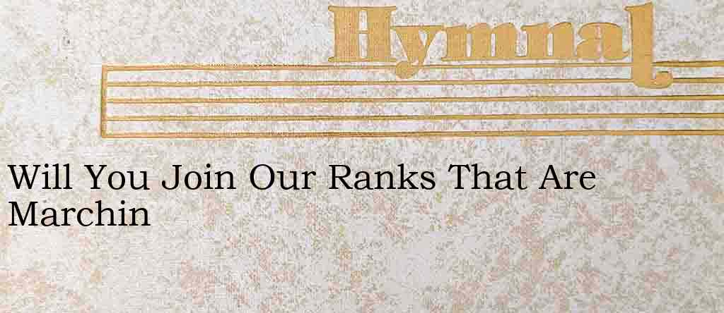 Will You Join Our Ranks That Are Marchin – Hymn Lyrics