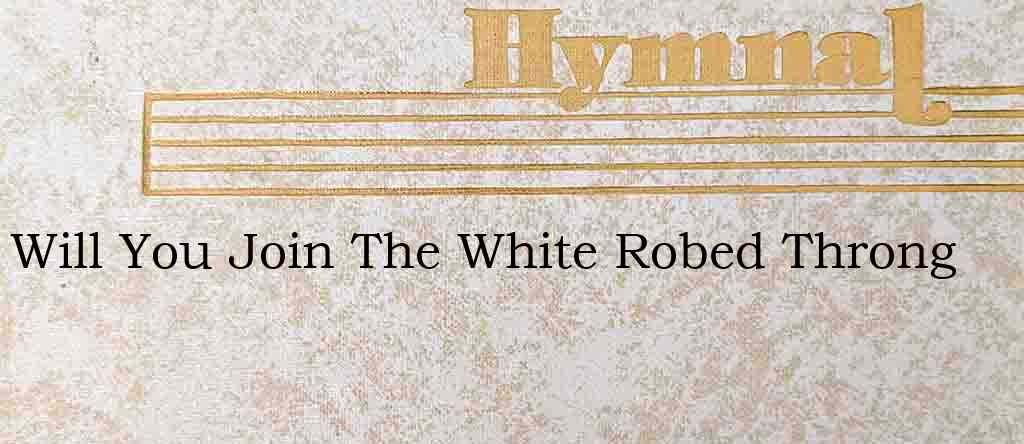 Will You Join The White Robed Throng – Hymn Lyrics
