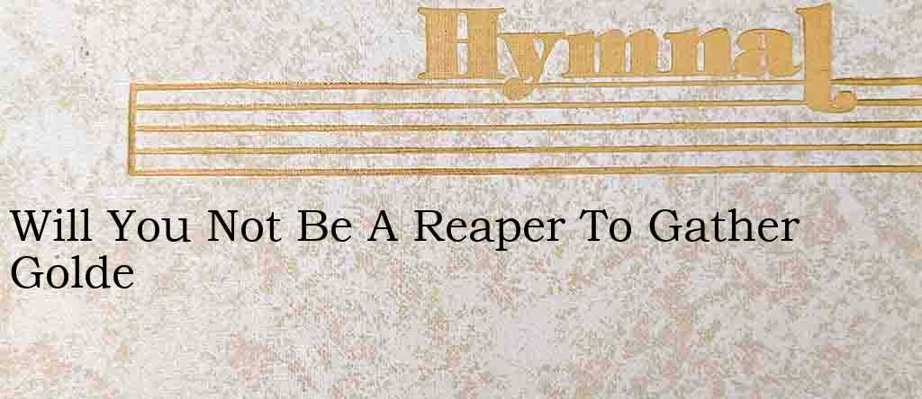 Will You Not Be A Reaper To Gather Golde – Hymn Lyrics