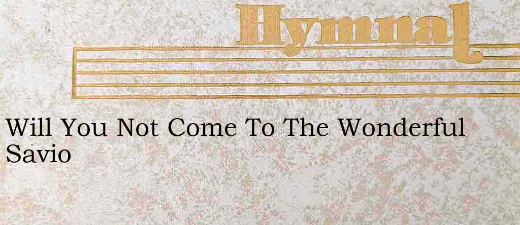 Will You Not Come To The Wonderful Savio – Hymn Lyrics