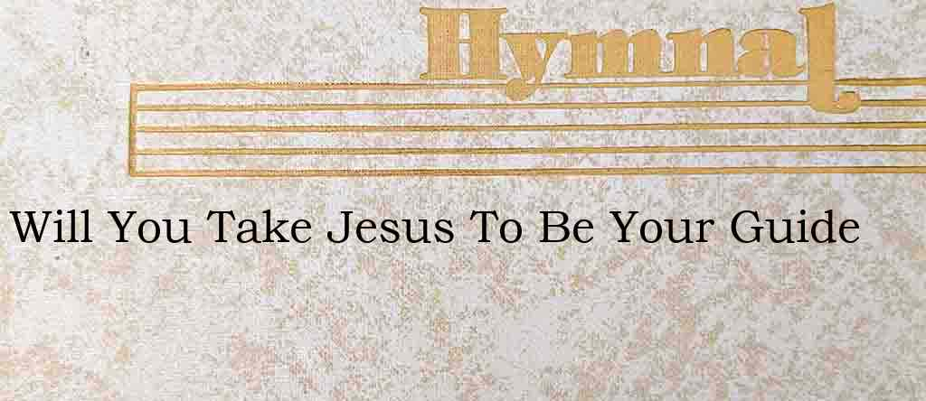 Will You Take Jesus To Be Your Guide – Hymn Lyrics