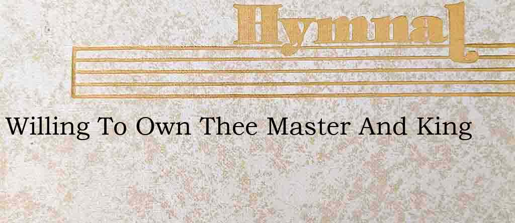 Willing To Own Thee Master And King – Hymn Lyrics