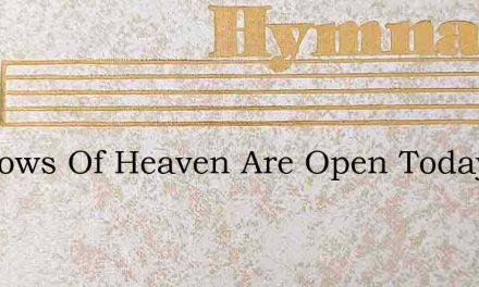Windows Of Heaven Are Open Today – Hymn Lyrics